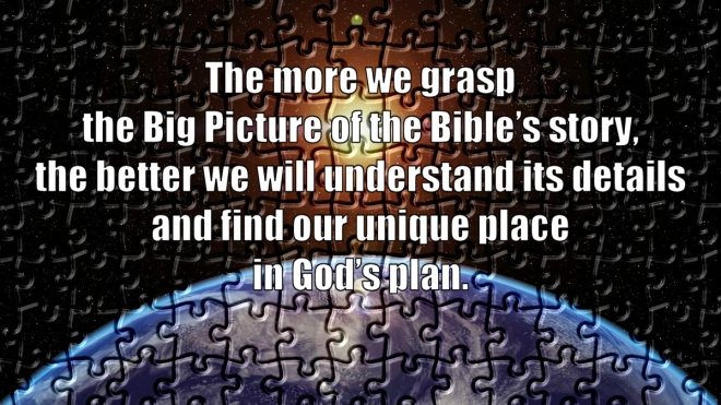 The more we grasp the Big Picture of the Bi-ble's story, the better we will understand its details and find our unique place in God's plan.